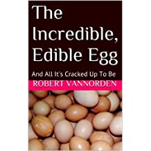 The Incredible, Edible Egg: 25 Recipes That Prove Eggs Are All They're Cracked Up To Be (English Edition)