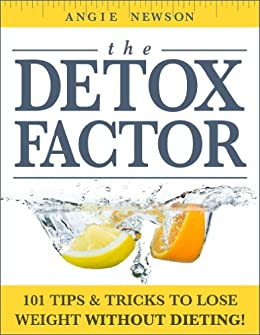 The Detox Factor: 101 Tips & Tricks To Lose Weight Without Dieting! (Detox Cleanse Book) (English Edition) von [Newson, Angie]