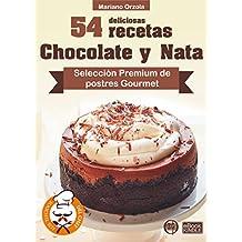 54 DELICIOSAS RECETAS - CHOCOLATE Y NATA: Selección Premium de postres Gourmet (Colección Los Elegidos del Chef nº 20)