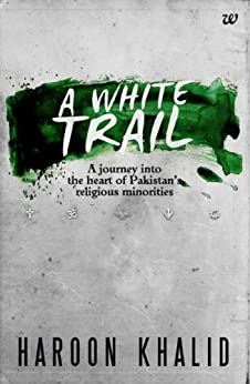 A WHITE TRAIL:A JOURNEY INTO THE HEART OF PAKISTAN'S RELIGIOUS MINORITIES by [KHALID, HAROON]