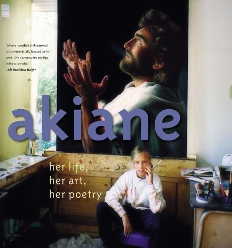 Akiane: Her Life, Her Art, Her Poetry por Akiane Kramarik