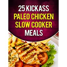 25 Kickass Paleo Chicken Slow Cooker Meals: Quick and Easy Gluten-Free, Low Fat and Low Carb Recipes (English Edition)