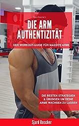 Die Arm Authentizität - Der Workout-Guide für Massive Arme!: Die besten Strategien & Übungen um deine Arme wachsen zu lassen (Training für Muskelaufbau, ... buch, armtraining, bizepstrainer 1)