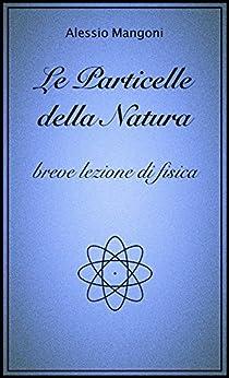 Le particelle della natura, breve lezione di fisica di [Mangoni, Alessio]