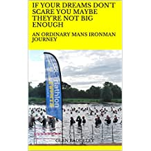 IF YOUR DREAMS DON'T SCARE YOU MAYBE THEY'RE NOT BIG ENOUGH: AN ORDINARY MANS IRONMAN JOURNEY (English Edition)