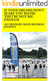 IF YOUR DREAMS DON'T SCARE YOU MAYBE THEY'RE NOT BIG ENOUGH: AN ORDINARY MANS IRONMAN JOURNEY