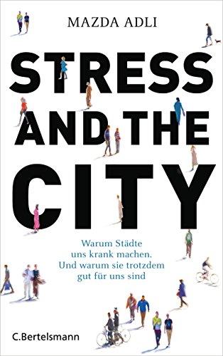 stress-and-the-city-warum-stadte-uns-krank-machen-und-warum-sie-trotzdem-gut-fur-uns-sind