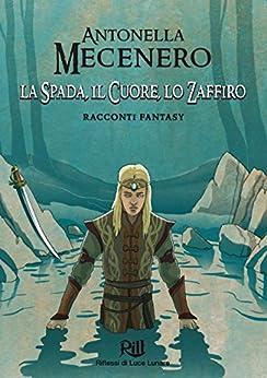 La Spada, il Cuore, lo Zaffiro: Racconti fantasy (Memorie dal Futuro Vol. 6) di [Mecenero, Antonella]