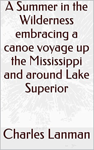 A Summer in the Wilderness embracing a canoe voyage up the Mississippi and around Lake Superior (English Edition)