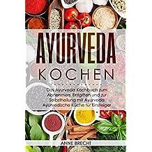 Ayurveda Kochen: Das Ayurveda Kochbuch zum Abnehmen, Entgiften und zur Selbstheilung mit Ayurveda – Ayurvedische Küche für Einsteiger