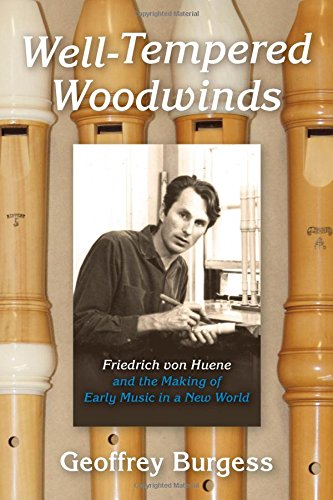 Well-Tempered Woodwinds: Friedrich Von Huene and the Making of Early Music in a New World (Publications of the Early Music Institute)