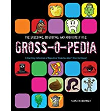 The Gruesome, Disgusting, and Absolutely Vile Gross-O-Pedia: A Startling Collection of Repulsive Trivia You Won't Want to Know!