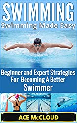 Swimming: Swimming Made Easy- Beginner and Expert Strategies For Becoming A Better Swimmer (Swimming, Swimmers Guide, Swim Strokes, Swimming Better) (English Edition)
