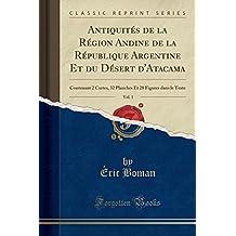 Antiquités de la Région Andine de la République Argentine Et du Désert d'Atacama, Vol. 1: Contenant 2 Cartes, 32 Planches Et 28 Figures dans le Texte (Classic Reprint)