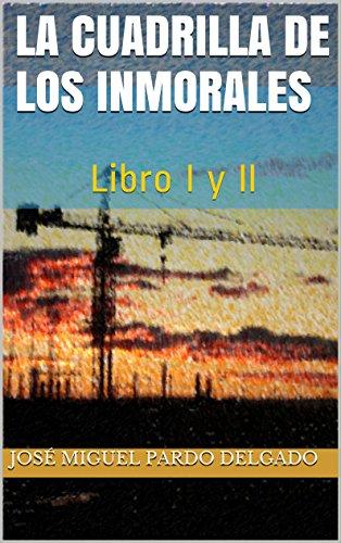 La cuadrilla de los inmorales: Libro I y II por José Miguel Pardo Delgado