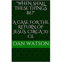 """When Shall These Things Be?""  A Case for the Return of Jesus, Circa 70 CE (English Edition)"