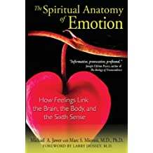 The Spiritual Anatomy of Emotion: How Feelings Link the Brain, the Body, and the Sixth Sense