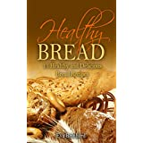 Healthy Bread:15 Healthy and Delicious Bread Recipes (Healthy Food, Low-carb, Bread Loaf, Dought, Yeast, Baking) (English Edition)