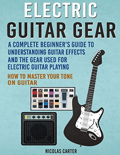 Electric Guitar Gear: A Complete Beginner's Guide To Understanding Guitar Effects And The Gear Used For Electric Guitar Playing & How To Master Your Tone on Guitar (Guitar Mastery, Band 3) (Gear Guitar)