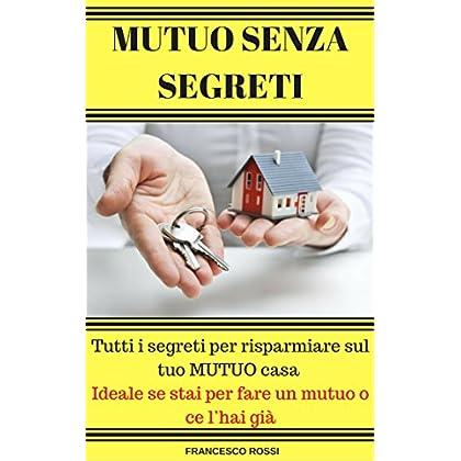 Mutuo Senza Segreti: Tutti I Segreti Per Risparmiare Sul Tuo Mutuo Casa - Ideale Se Stai Per Fare Un Mutuo O Ce L'Hai Già