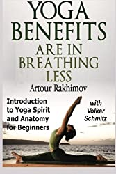 Yoga Benefits Are in Breathing Less: Introduction to Yoga Spirit and Anatomy for Beginners by Artour Rakhimov (2012-10-26)