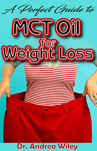 A perfect guide to MCT Oil for weight loss: A complete account of all you need to know about weight loss and how MCT Oil is the perfect natural remedy for weight loss (English Edition) (Andrea Wiley)