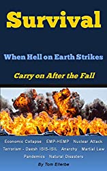 Survival - When Hell on Earth Strikes - Carry on After the Fall: Economic Collapse EMP-HEMP Nuclear Attack Terrorism - Daesh ISIS-ISIL Anarchy Martial Law Pandemics Natural Disasters