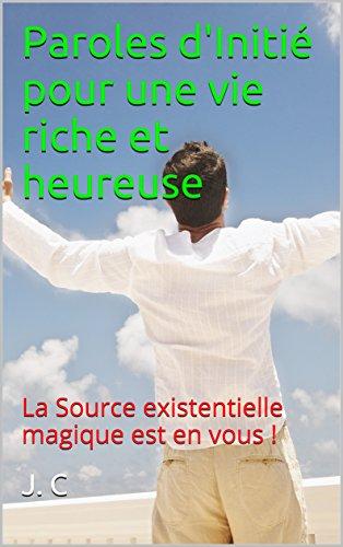 Paroles d'Initié pour une vie riche et heureuse: La Source existentielle magique est en vous ! par [C,J.]