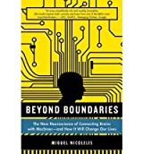[(Beyond Boundaries: The New Neuroscience of Connecting Brains with Machines - And How It Will Change Our Lives)] [Author: Miguel Nicolelis] published on (February, 2012)