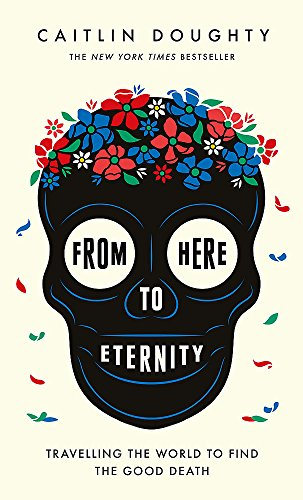 From Here to Eternity: Travelling the World to Find the Good Death por Caitlin Doughty