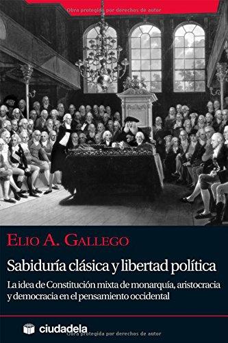 Sabiduría clásica y libertad política: La idea de constitución mixta de monarquía, aristocracia y democracia en el pensamiento occidental (Ensayo) por Elio Gallego García