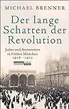 Der lange Schatten der Revolution: Juden und Antisemiten in Hitlers München 1918 bis 1923 - Michael Brenner