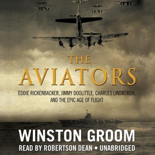 The Aviators: Eddie Rickenbacker, Jimmy Doolittle, Charles Lindbergh, and the Epic Age of Flight by Winston Groom (2013-11-05)
