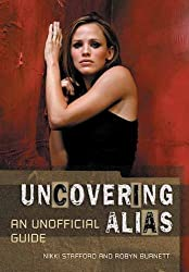 Uncovering Alias: An Unofficial Guide by Nikki Stafford (2004-11-01)