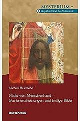 Nicht von Menschenhand – Marienerscheinungen und heilige Bilder: Mysterium – Ungelöste Rätsel der Christenheit, Band 1 Gebundene Ausgabe
