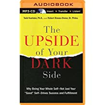 """The Upside of Your Dark Side: Why Being Your Whole Self - Not Just Your """"Good"""" Self - Drives Success and Fulfillment"""