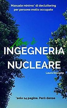 Non è ingegneria nucleare: manuale minimo di decluttering per persone molto occupate (Italian Edition) by [Dossena, Laura]