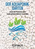Der Aquaponik-Garten: Fische und Pflanzen in einem geschlossenen Kreislauf kultivieren - Schritt für Schritt zum eigenen System - Felix Van Zyl