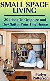 Small Space Living: 20 Ideas To Organize and De-Clutter Your Tiny House: (Tiny House Living, Small Space Ideas)