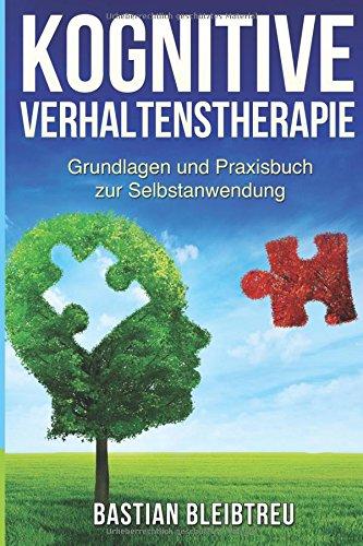 Kognitive Verhaltenstherapie: CBT Grundlagen und Praxisbuch zur Selbstanwendung - Methoden der kognitiven Verhaltenstherapie Schritt für Schritt erklärt