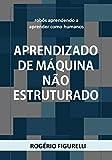 Aprendizado de máquina não estruturado: Robôs aprendendo a aprender como humanos (Portuguese Edition)