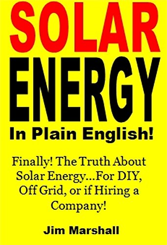 SOLAR ENERGY In Plain English!: Finally! The Truth About Solar Energy…For DIY, Off Grid, or if Hiring a Company! (English Edition)