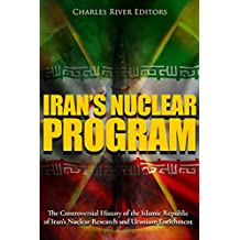 Iran's Nuclear Program: The Controversial History of the Islamic Republic of Iran's Nuclear Research and Uranium Enrichment (English Edition)