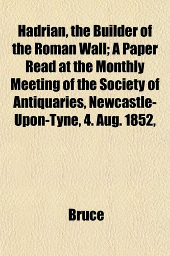 Hadrian, the Builder of the Roman Wall; A Paper Read at the Monthly Meeting of the Society of Antiquaries, Newcastle-Upon-Tyne, 4. Aug. 1852,