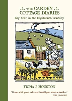 The Garden Cottage Diaries: My Year in the Eighteenth Century by [Houston, Fiona J]