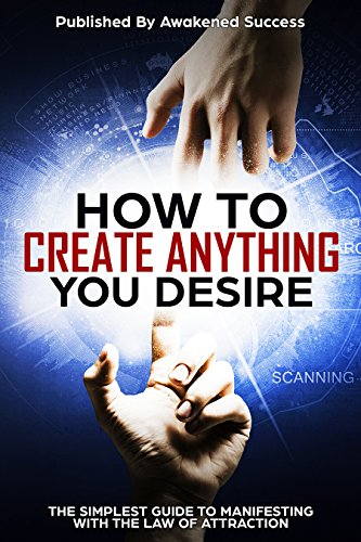 How To Create Anything You Desire With The Law Of Attraction: The Simplest Guide To Manifesting Your Reality Using The Law Of Attraction (English Edition)