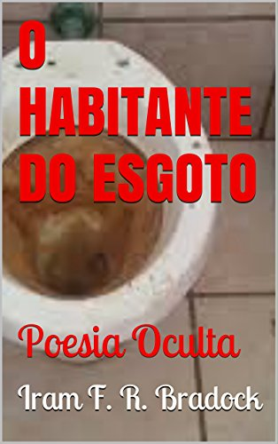 O HABITANTE DO ESGOTO: Poesia Oculta (Portuguese Edition) por Iram F. R. Bradock
