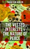 THE VESTED INTERESTS & THE NATURE OF PEACE: From the Author of The Theory of the Leisure Class, The Theory of Business Enterprise, The Higher Learning ... Germany and the Industrial Revolution