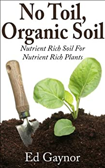 Soil Without Toil, Nutrient Rich Soil For Nutrient Rich Plants, Step By Step (English Edition) von [Gaynor, Ed]