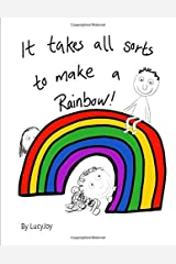 It takes all sorts to make a Rainbow: a heartwarming story that reminds adults and children alike, that we are valued and have a place no matter our differences Paperback
